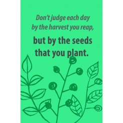 Don't judge each day by the harvest you reep, but by the seeds that you plant (jpeg File)